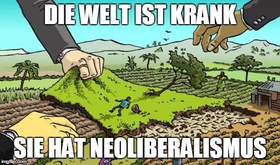Die Welt ist krank! Sie hat Neoliberalismus!
